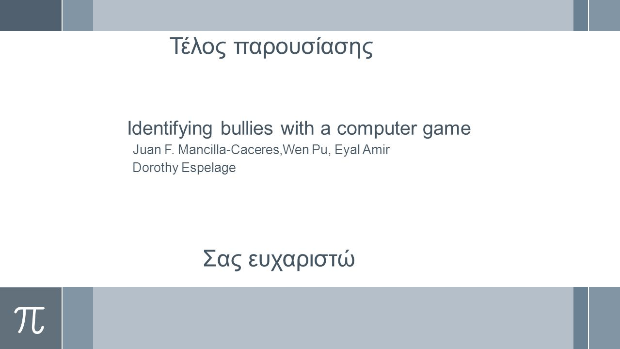 Τέλος παρουσίασης Identifying bullies with a computer game Juan F.