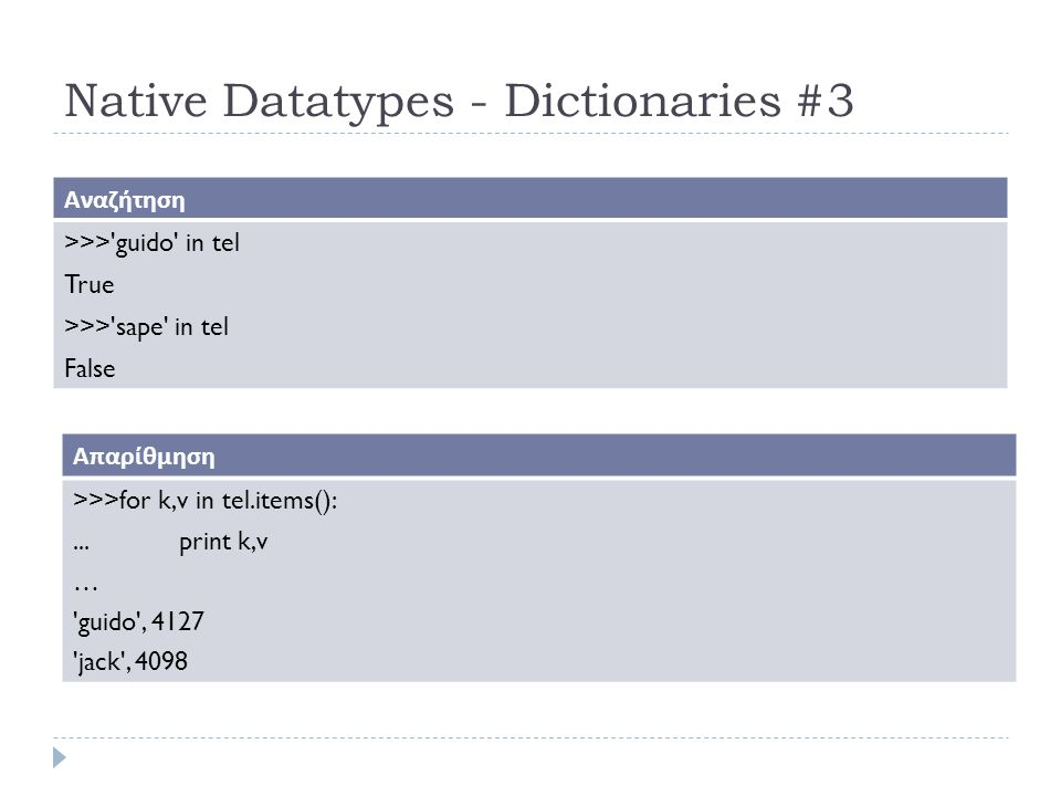 Native Datatypes - Dictionaries #3 Αναζήτηση >>> guido in tel True >>> sape in tel False Απαρίθμηση >>>for k,v in tel.items():...print k,v … guido , 4127 jack , 4098
