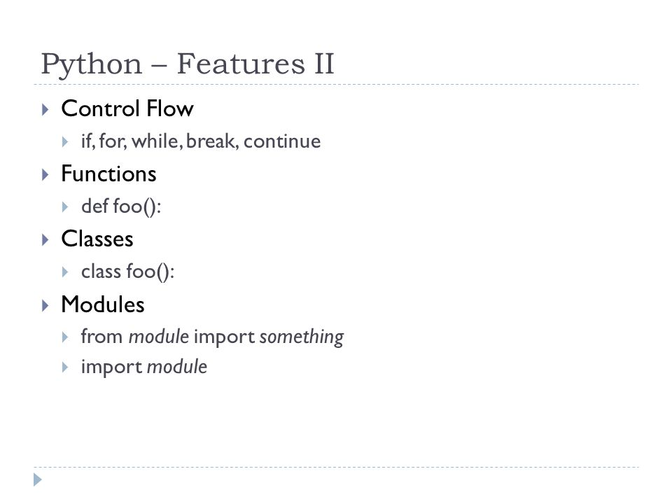 Python – Features II  Control Flow  if, for, while, break, continue  Functions  def foo():  Classes  class foo():  Modules  from module import something  import module