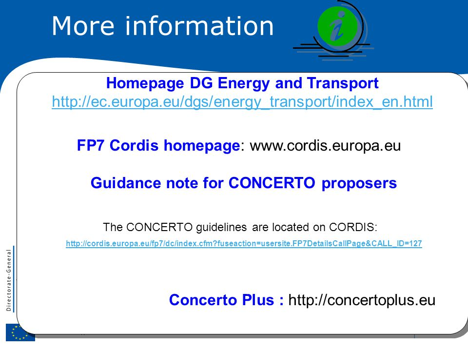 | 47 More information Homepage DG Energy and Transport http://ec.europa.eu/dgs/energy_transport/index_en.html FP7 Cordis homepage: www.cordis.europa.eu Guidance note for CONCERTO proposers The CONCERTO guidelines are located on CORDIS: http://cordis.europa.eu/fp7/dc/index.cfm fuseaction=usersite.FP7DetailsCallPage&CALL_ID=127 Concerto Plus : http://concertoplus.eu Homepage DG Energy and Transport http://ec.europa.eu/dgs/energy_transport/index_en.html FP7 Cordis homepage: www.cordis.europa.eu Guidance note for CONCERTO proposers The CONCERTO guidelines are located on CORDIS: http://cordis.europa.eu/fp7/dc/index.cfm fuseaction=usersite.FP7DetailsCallPage&CALL_ID=127 Concerto Plus : http://concertoplus.eu
