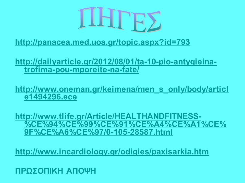 http://panacea.med.uoa.gr/topic.aspx id=793 http://dailyarticle.gr/2012/08/01/ta-10-pio-antygieina- trofima-pou-mporeite-na-fate/ http://www.oneman.gr/keimena/men_s_only/body/articl e1494296.ece http://www.tlife.gr/Article/HEALTHANDFITNESS- %CE%94%CE%99%CE%91%CE%A4%CE%A1%CE% 9F%CE%A6%CE%97/0-105-28587.html http://www.incardiology.gr/odigies/paxisarkia.htm ΠΡΩΣΟΠΙΚΗ ΑΠΟΨΗ