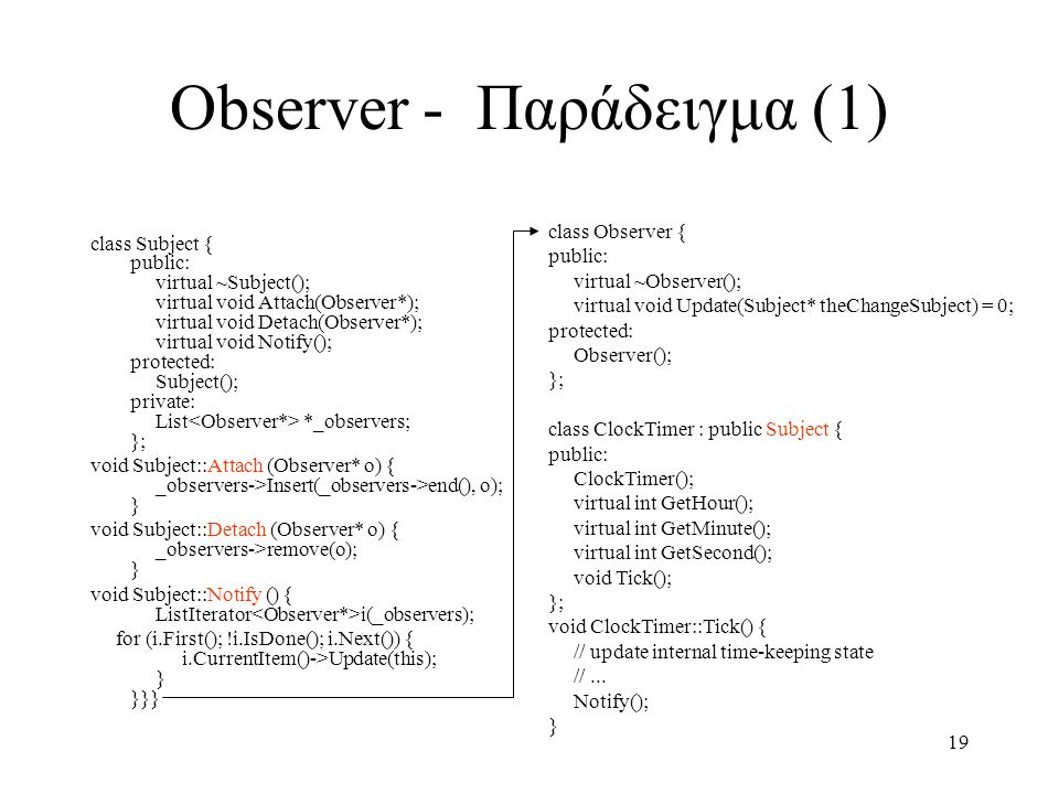 19 Observer - Παράδειγμα (1) class Subject { public: virtual ~Subject(); virtual void Attach(Observer*); virtual void Detach(Observer*); virtual void Notify(); protected: Subject(); private: List *_observers; }; void Subject::Attach (Observer* o) { _observers->Insert(_observers->end(), o); } void Subject::Detach (Observer* o) { _observers->remove(o); } void Subject::Notify () { ListIterator i(_observers); for (i.First(); !i.IsDone(); i.Next()) { i.CurrentItem()->Update(this); } }}} class Observer { public: virtual ~Observer(); virtual void Update(Subject* theChangeSubject) = 0; protected: Observer(); }; class ClockTimer : public Subject { public: ClockTimer(); virtual int GetHour(); virtual int GetMinute(); virtual int GetSecond(); void Tick(); }; void ClockTimer::Tick() { // update internal time-keeping state //...