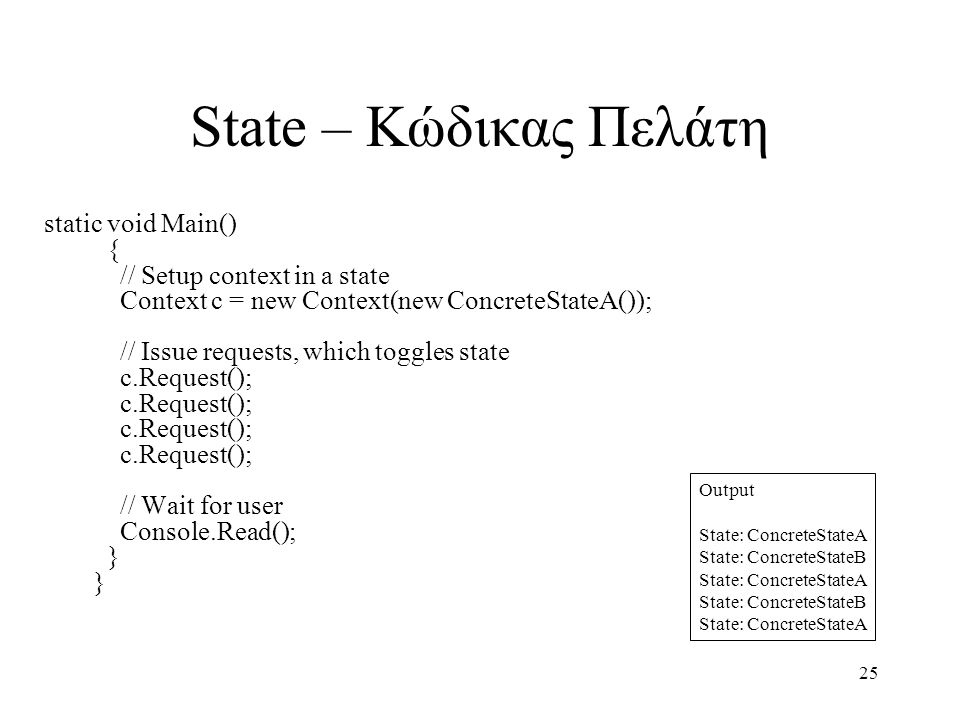 25 State – Κώδικας Πελάτη static void Main() { // Setup context in a state Context c = new Context(new ConcreteStateA()); // Issue requests, which toggles state c.Request(); c.Request(); c.Request(); c.Request(); // Wait for user Console.Read(); } } Output State: ConcreteStateA State: ConcreteStateB State: ConcreteStateA State: ConcreteStateB State: ConcreteStateA