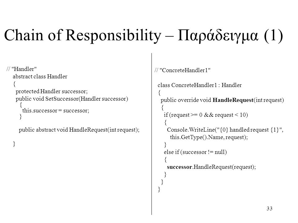 33 // Handler abstract class Handler { protected Handler successor; public void SetSuccessor(Handler successor) { this.successor = successor; } public abstract void HandleRequest(int request); } Chain of Responsibility – Παράδειγμα (1) // ConcreteHandler1 class ConcreteHandler1 : Handler { public override void HandleRequest(int request) { if (request >= 0 && request < 10) { Console.WriteLine( {0} handled request {1} , this.GetType().Name, request); } else if (successor != null) { successor.HandleRequest(request); } } }