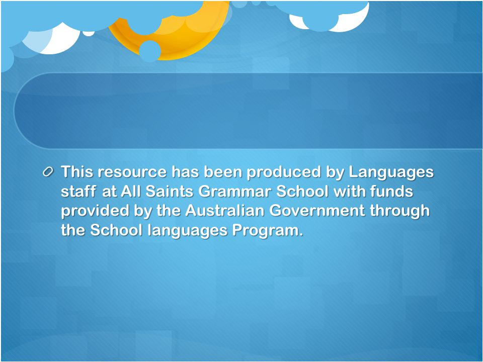 This resource has been produced by Languages staff at All Saints Grammar School with funds provided by the Australian Government through the School languages Program.