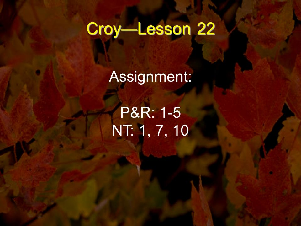 Croy—Lesson 22 Assignment: P&R: 1-5 NT: 1, 7, 10