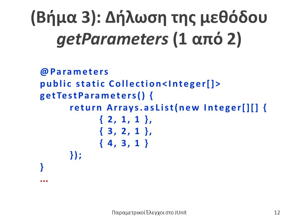 (Βήμα 3): Δήλωση της μεθόδου getParameters (1 από 2) @Parameters public static Collection getTestParameters() { return Arrays.asList(new Integer[][] { { 2, 1, 1 }, { 3, 2, 1 }, { 4, 3, 1 } }); }...