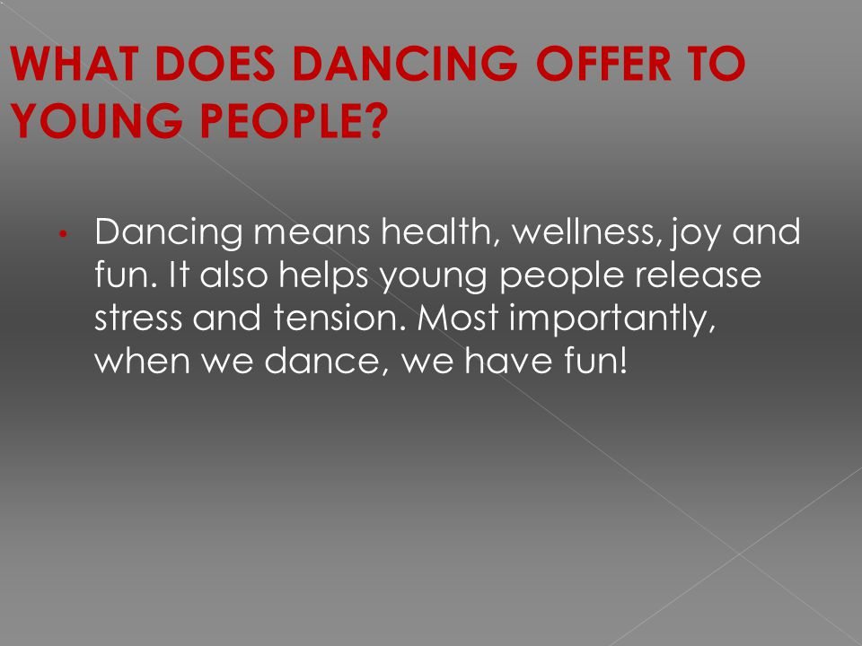 WHAT DOES DANCING OFFER TO YOUNG PEOPLE. Dancing means health, wellness, joy and fun.