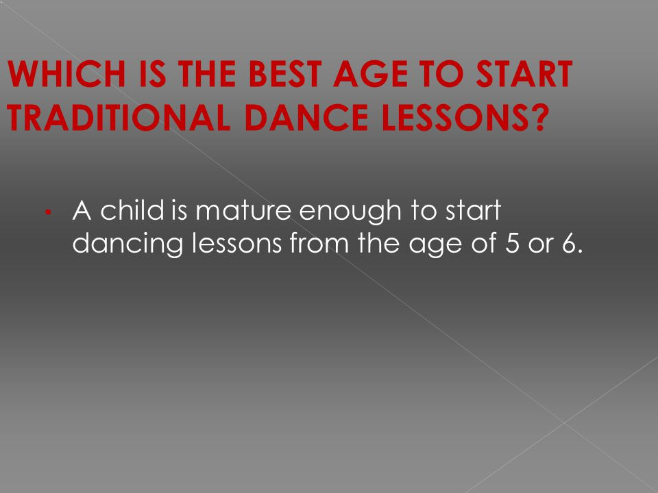 WHICH IS THE BEST AGE TO START TRADITIONAL DANCE LESSONS.