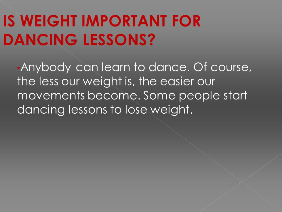 IS WEIGHT IMPORTANT FOR DANCING LESSONS. Anybody can learn to dance.