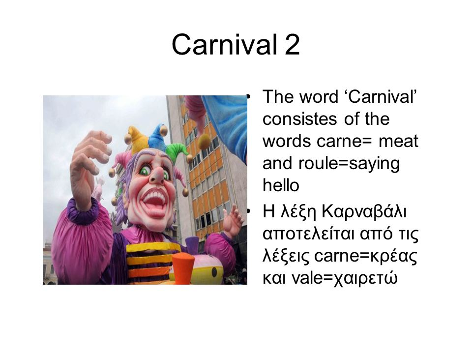 Carnival 2 The word 'Carnival' consistes of the words carne= meat and roule=saying hello Η λέξη Καρναβάλι αποτελείται από τις λέξεις carne=κρέας και vale=χαιρετώ