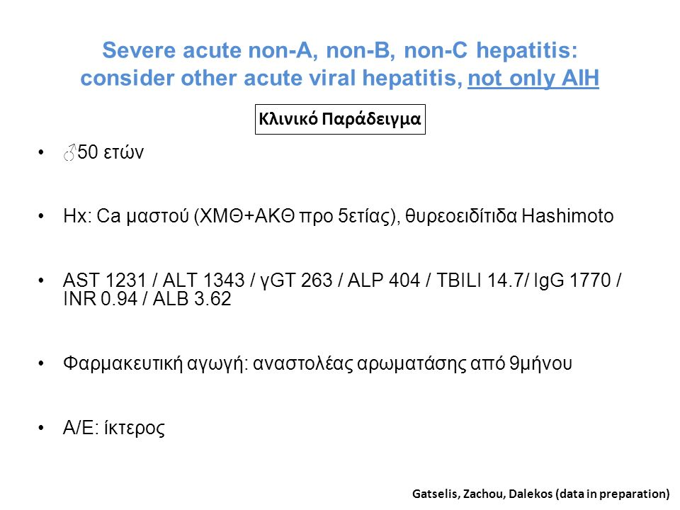 Severe acute non-A, non-B, non-C hepatitis: consider other acute viral hepatitis, not only AIH ♂50 ετών Hx: Ca μαστού (ΧΜΘ+ΑΚΘ προ 5ετίας), θυρεοειδίτιδα Hashimoto AST 1231 / ALT 1343 / γGT 263 / ALP 404 / TBILI 14.7/ IgG 1770 / INR 0.94 / ALB 3.62 Φαρμακευτική αγωγή: αναστολέας αρωματάσης από 9μήνου Α/Ε: ίκτερος Gatselis, Zachou, Dalekos (data in preparation) Κλινικό Παράδειγμα