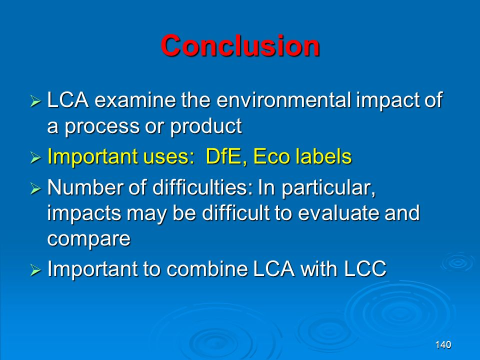140 Conclusion  LCA examine the environmental impact of a process or product  Important uses: DfE, Eco labels  Number of difficulties: In particular, impacts may be difficult to evaluate and compare  Important to combine LCA with LCC