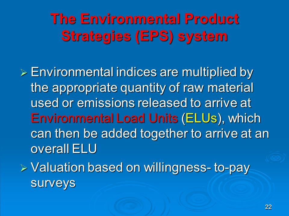 22 The Environmental Product Strategies (EPS) system  Environmental indices are multiplied by the appropriate quantity of raw material used or emissions released to arrive at Environmental Load Units (ELUs), which can then be added together to arrive at an overall ELU  Valuation based on willingness- to-pay surveys