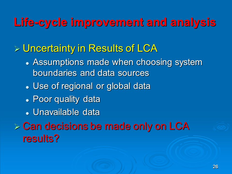 26 Life-cycle improvement and analysis  Uncertainty in Results of LCA Assumptions made when choosing system boundaries and data sources Assumptions made when choosing system boundaries and data sources Use of regional or global data Use of regional or global data Poor quality data Poor quality data Unavailable data Unavailable data  Can decisions be made only on LCA results