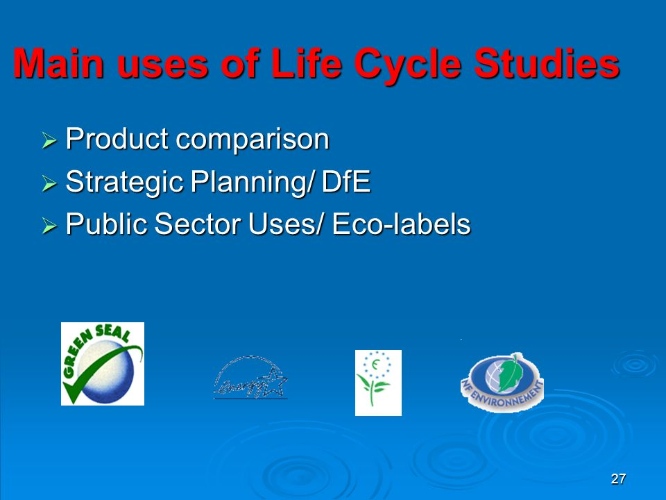 27 Main uses of Life Cycle Studies  Product comparison  Strategic Planning/ DfE  Public Sector Uses/ Eco-labels