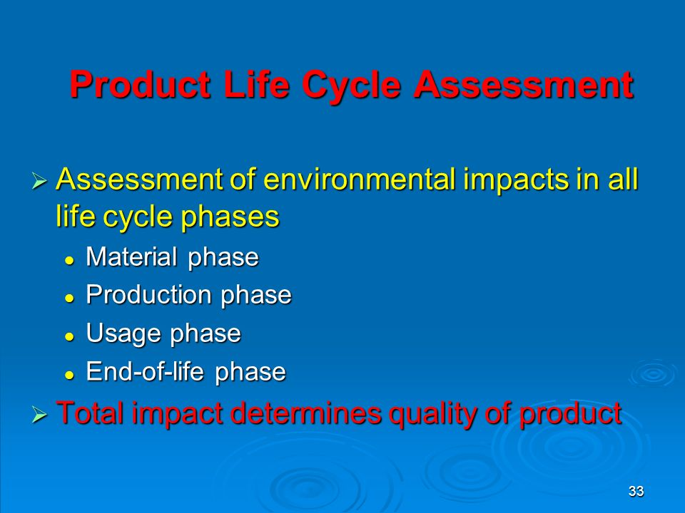 33 Product Life Cycle Assessment Product Life Cycle Assessment  Assessment of environmental impacts in all life cycle phases Material phase Material phase Production phase Production phase Usage phase Usage phase End-of-life phase End-of-life phase  Total impact determines quality of product