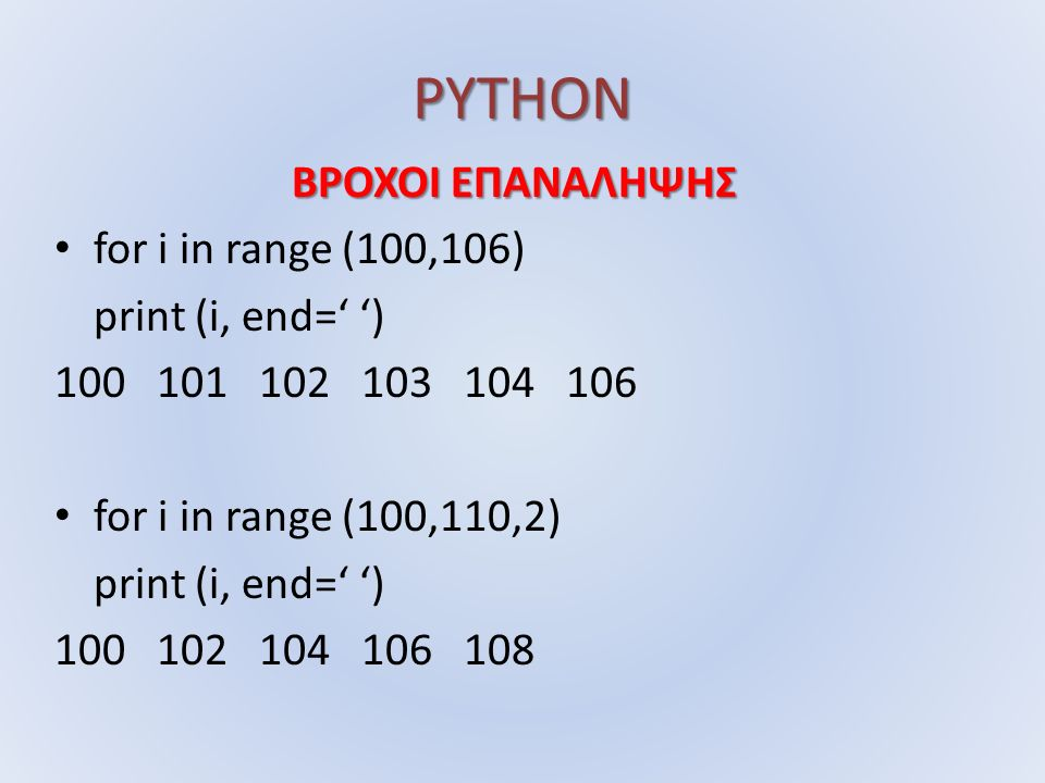 PYTHON ΒΡΟΧΟΙ ΕΠΑΝΑΛΗΨΗΣ for i in range (100,106) print (i, end=' ') for i in range (100,110,2) print (i, end=' ')