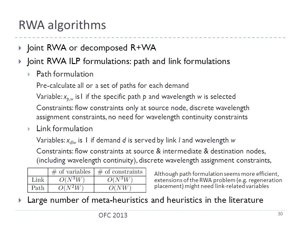 RWA algorithms  Joint RWA or decomposed R+WA  Joint RWA ILP formulations: path and link formulations  Path formulation Pre-calculate all or a set of paths for each demand Variable: x p,w is1 if the specific path p and wavelength w is selected Constraints: flow constraints only at source node, discrete wavelength assignment constraints, no need for wavelength continuity constraints  Link formulation Variables: x dlw is 1 if demand d is served by link l and wavelength w Constraints: flow constraints at source & intermediate & destination nodes, (including wavelength continuity), discrete wavelength assignment constraints,  Large number of meta-heuristics and heuristics in the literature 30 OFC 2013 Although path formulation seems more efficient, extensions of the RWA problem (e.g.