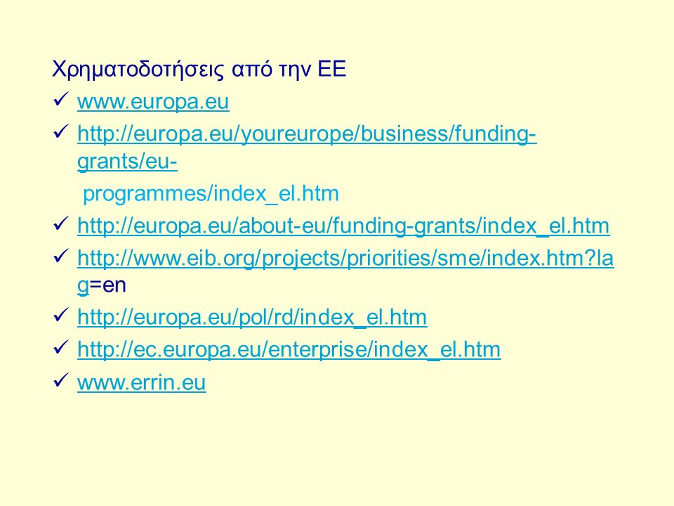 Χρηματοδοτήσεις από την ΕΕ www.europa.eu http://europa.eu/youreurope/business/funding- grants/eu- http://europa.eu/youreurope/business/funding- grants/eu- programmes/index_el.htm http://europa.eu/about-eu/funding-grants/index_el.htm http://www.eib.org/projects/priorities/sme/index.htm la g=en http://www.eib.org/projects/priorities/sme/index.htm la g http://europa.eu/pol/rd/index_el.htm http://ec.europa.eu/enterprise/index_el.htm www.errin.eu