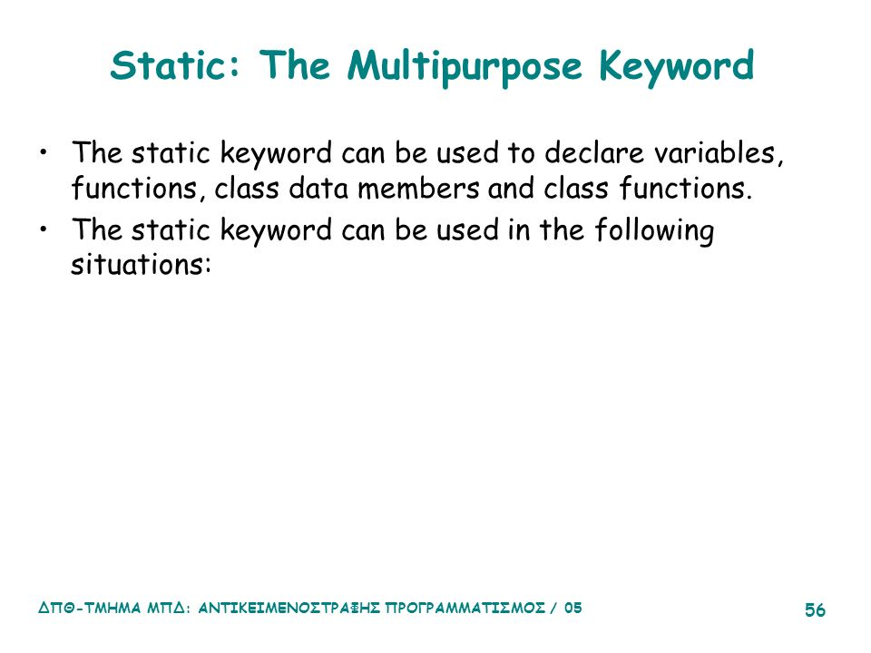Static: The Multipurpose Keyword The static keyword can be used to declare variables, functions, class data members and class functions.