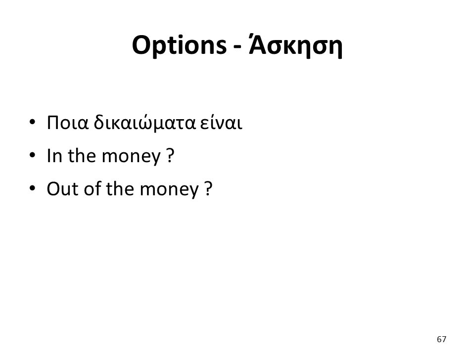 Options - Άσκηση Ποια δικαιώματα είναι In the money Out of the money 67