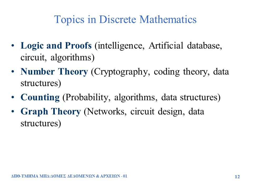 Topics in Discrete Mathematics Logic and Proofs (intelligence, Artificial database, circuit, algorithms) Number Theory (Cryptography, coding theory, data structures) Counting (Probability, algorithms, data structures) Graph Theory (Networks, circuit design, data structures) ΔΠΘ-ΤΜΗΜΑ ΜΠΔ:ΔΟΜΕΣ ΔΕΔΟΜΕΝΩΝ & ΑΡΧΕΙΩΝ - 01 12