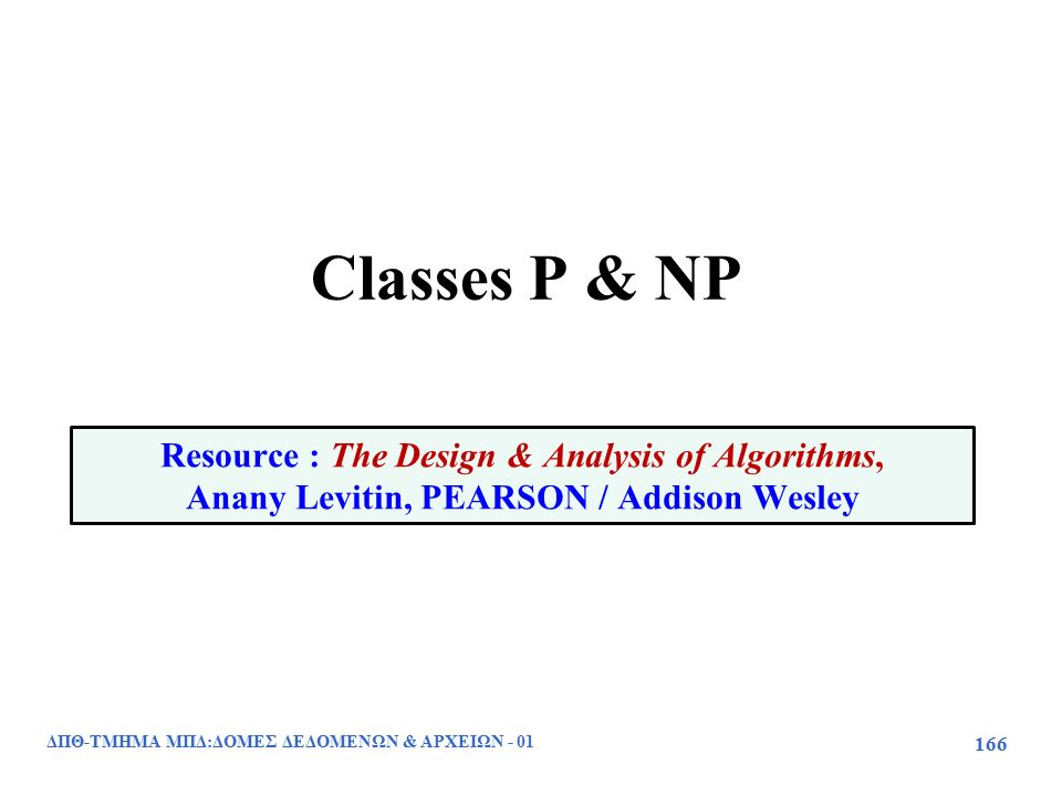 Classes P & NP ΔΠΘ-ΤΜΗΜΑ ΜΠΔ:ΔΟΜΕΣ ΔΕΔΟΜΕΝΩΝ & ΑΡΧΕΙΩΝ - 01 166 Resource : The Design & Analysis of Algorithms, Anany Levitin, PEARSON / Addison Wesley