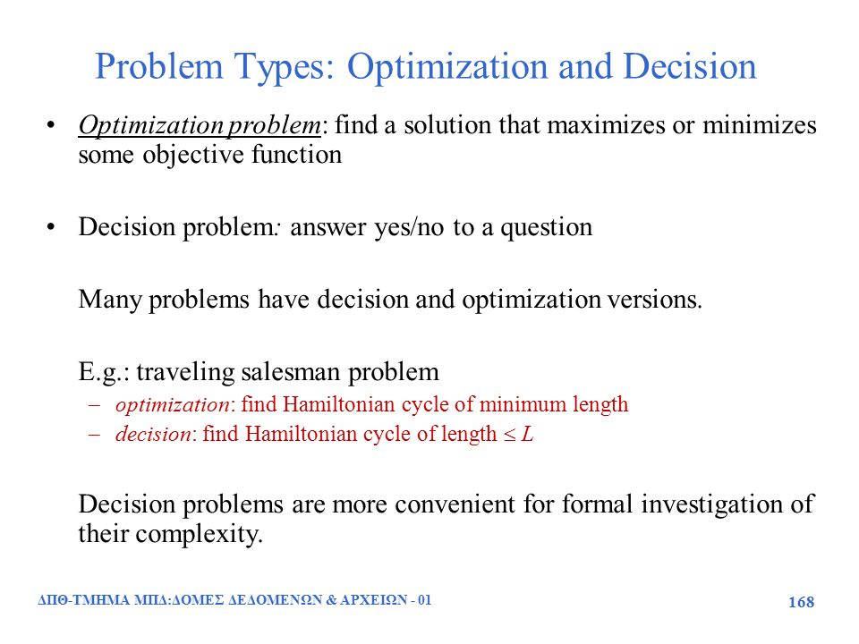 Problem Types: Optimization and Decision ΔΠΘ-ΤΜΗΜΑ ΜΠΔ:ΔΟΜΕΣ ΔΕΔΟΜΕΝΩΝ & ΑΡΧΕΙΩΝ - 01 168 Optimization problem: find a solution that maximizes or minimizes some objective function Decision problem: answer yes/no to a question Many problems have decision and optimization versions.