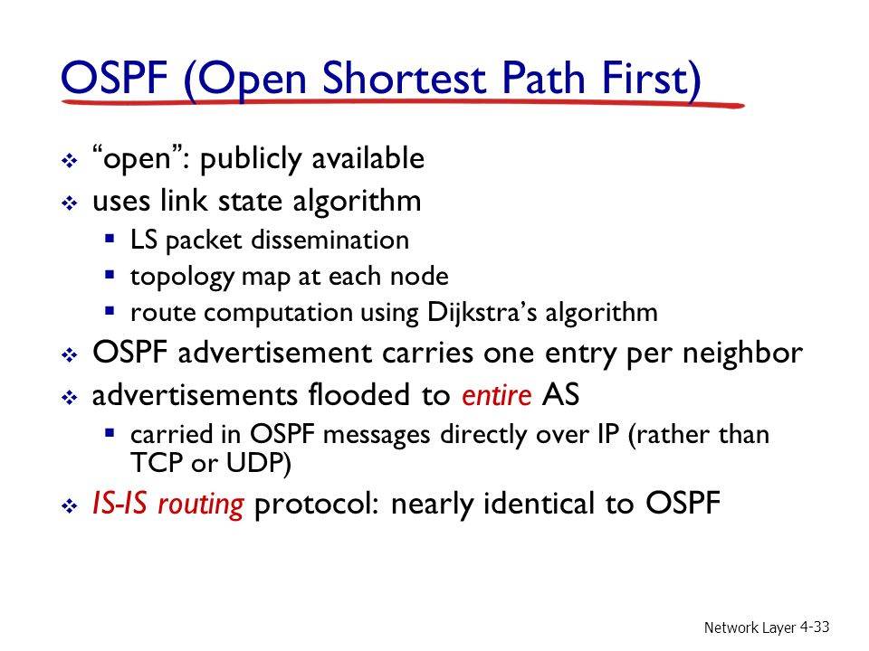 Network Layer 4-33 OSPF (Open Shortest Path First)  open : publicly available  uses link state algorithm  LS packet dissemination  topology map at each node  route computation using Dijkstra's algorithm  OSPF advertisement carries one entry per neighbor  advertisements flooded to entire AS  carried in OSPF messages directly over IP (rather than TCP or UDP)  IS-IS routing protocol: nearly identical to OSPF
