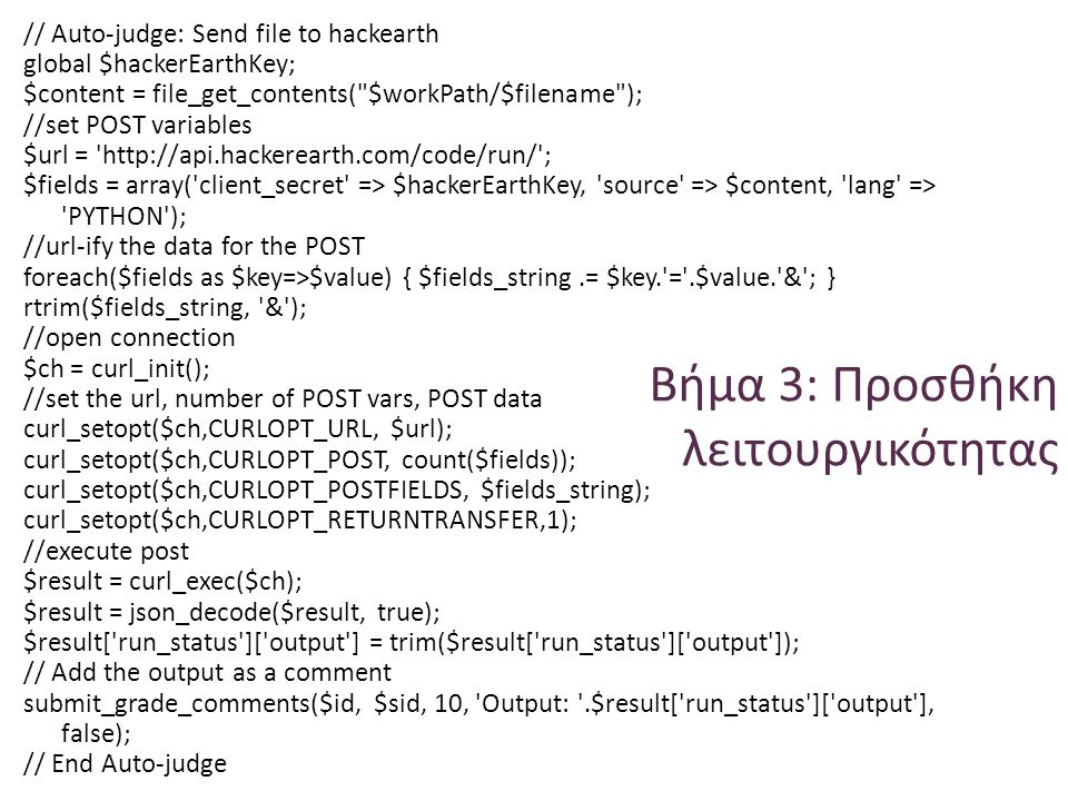 Βήμα 3: Προσθήκη λειτουργικότητας // Auto-judge: Send file to hackearth global $hackerEarthKey; $content = file_get_contents( $workPath/$filename ); //set POST variables $url =   ; $fields = array( client_secret => $hackerEarthKey, source => $content, lang => PYTHON ); //url-ify the data for the POST foreach($fields as $key=>$value) { $fields_string.= $key. = .$value. & ; } rtrim($fields_string, & ); //open connection $ch = curl_init(); //set the url, number of POST vars, POST data curl_setopt($ch,CURLOPT_URL, $url); curl_setopt($ch,CURLOPT_POST, count($fields)); curl_setopt($ch,CURLOPT_POSTFIELDS, $fields_string); curl_setopt($ch,CURLOPT_RETURNTRANSFER,1); //execute post $result = curl_exec($ch); $result = json_decode($result, true); $result[ run_status ][ output ] = trim($result[ run_status ][ output ]); // Add the output as a comment submit_grade_comments($id, $sid, 10, Output: .$result[ run_status ][ output ], false); // End Auto-judge