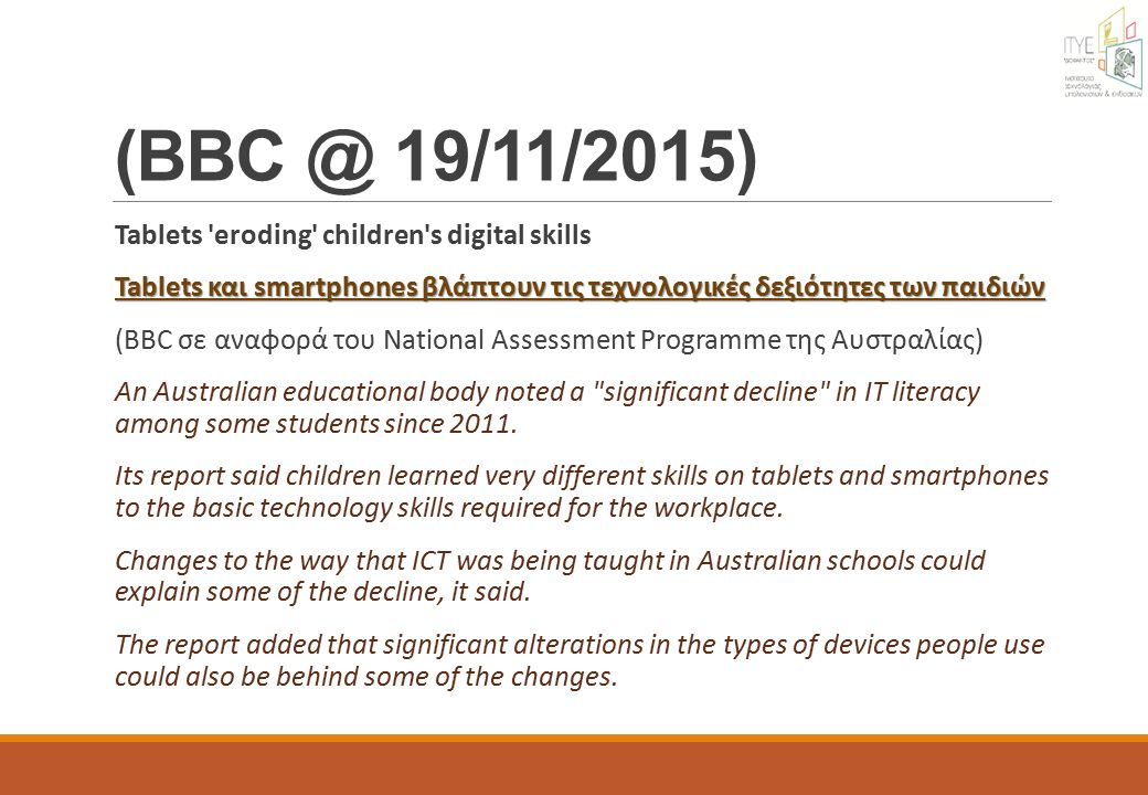19/11/2015) Tablets eroding children s digital skills Tablets και smartphones βλάπτουν τις τεχνολογικές δεξιότητες των παιδιών Tablets και smartphones βλάπτουν τις τεχνολογικές δεξιότητες των παιδιών (BBC σε αναφορά του National Assessment Programme της Αυστραλίας) An Australian educational body noted a significant decline in IT literacy among some students since 2011.