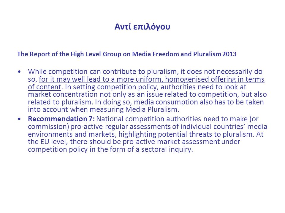Αντί επιλόγου The Report of the High Level Group on Media Freedom and Pluralism 2013 While competition can contribute to pluralism, it does not necessarily do so, for it may well lead to a more uniform, homogenised offering in terms of content.