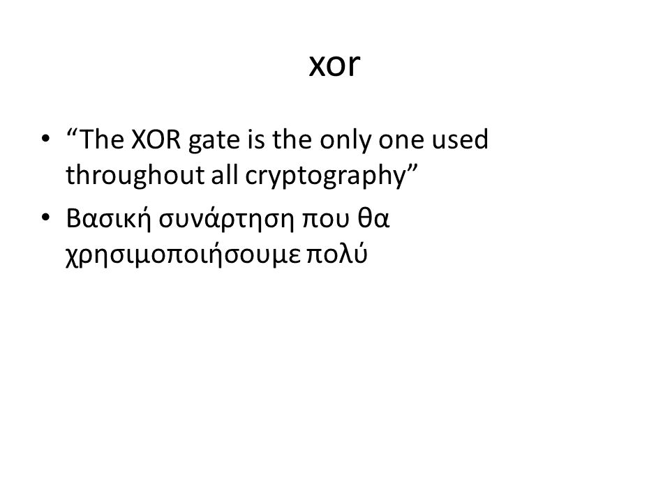 xor The XOR gate is the only one used throughout all cryptography Βασική συνάρτηση που θα χρησιμοποιήσουμε πολύ