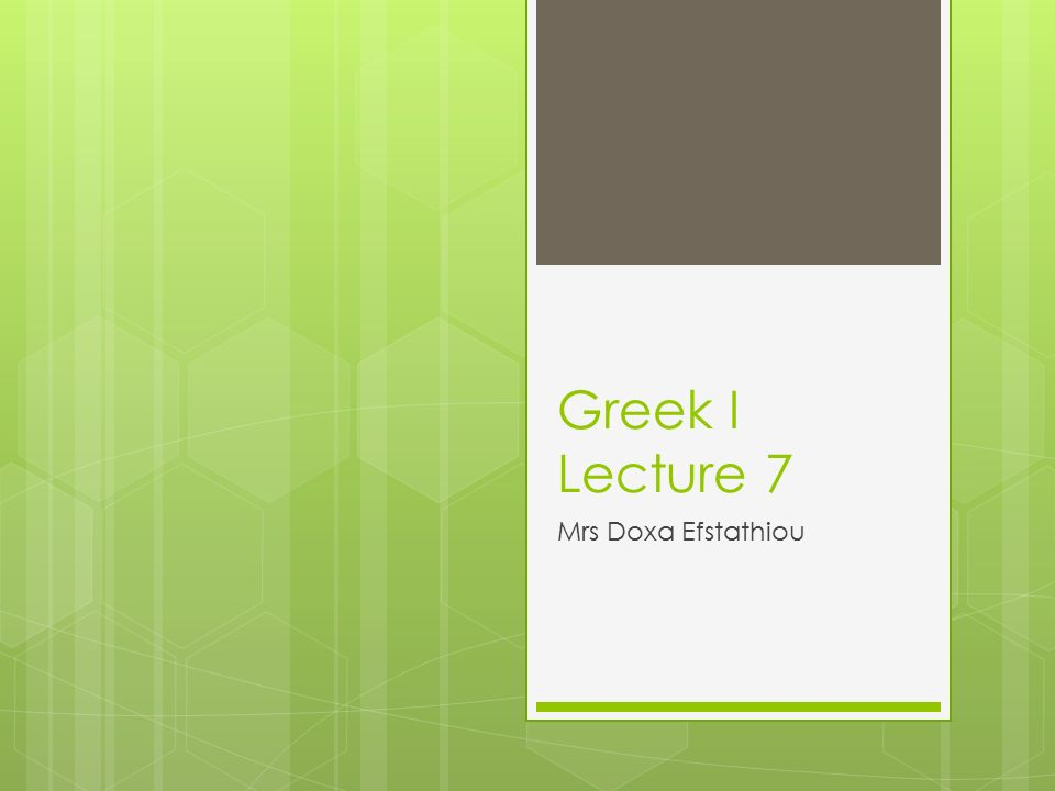 Greek I Lecture 7 Mrs Doxa Efstathiou