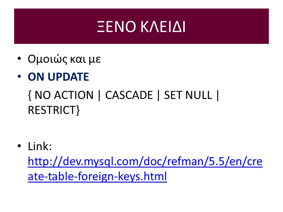 ΞΕΝΟ ΚΛΕΙΔΙ Ομοιώς και με ON UPDATE { NO ACTION | CASCADE | SET NULL | RESTRICT} Link:   ate-table-foreign-keys.html   ate-table-foreign-keys.html