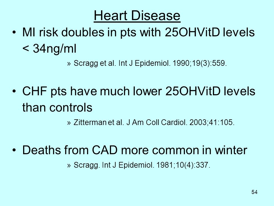 54 Heart Disease MI risk doubles in pts with 25OHVitD levels < 34ng/ml »Scragg et al.