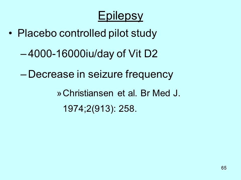 65 Epilepsy Placebo controlled pilot study – iu/day of Vit D2 –Decrease in seizure frequency »Christiansen et al.