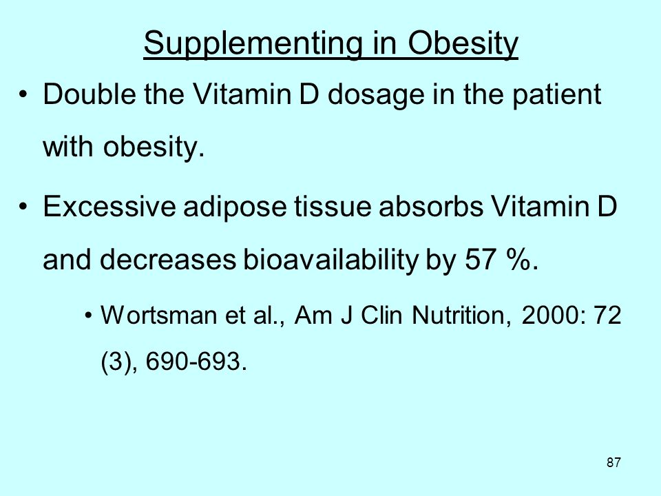 87 Supplementing in Obesity Double the Vitamin D dosage in the patient with obesity.