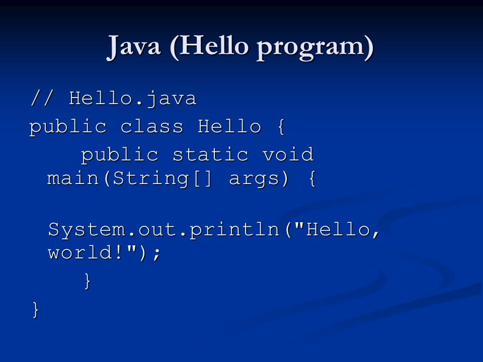 Java (Hello program) // Hello.java public class Hello { public static void main(String[] args) { public static void main(String[] args) { System.out.println( Hello, world! ); System.out.println( Hello, world! ); }}