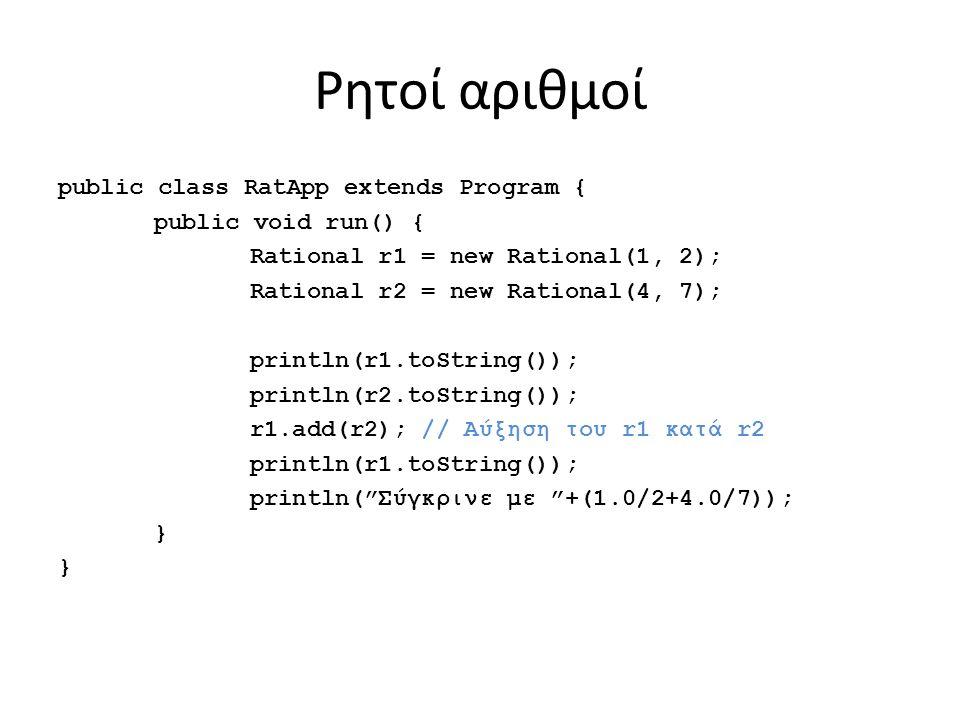 Ρητοί αριθμοί public class RatApp extends Program { public void run() { Rational r1 = new Rational(1, 2); Rational r2 = new Rational(4, 7); println(r1.toString()); println(r2.toString()); r1.add(r2); // Αύξηση του r1 κατά r2 println(r1.toString()); println( Σύγκρινε με +(1.0/2+4.0/7)); }