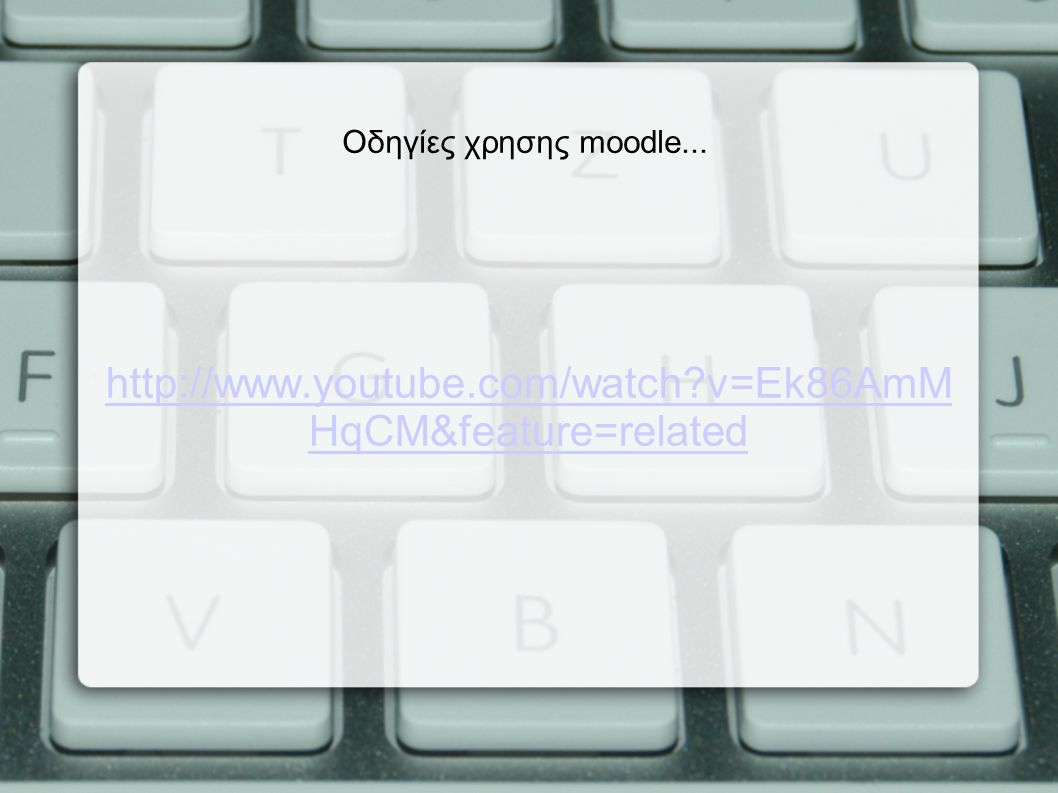 v=Ek86AmM HqCM&feature=related Οδηγίες χρησης moodle...