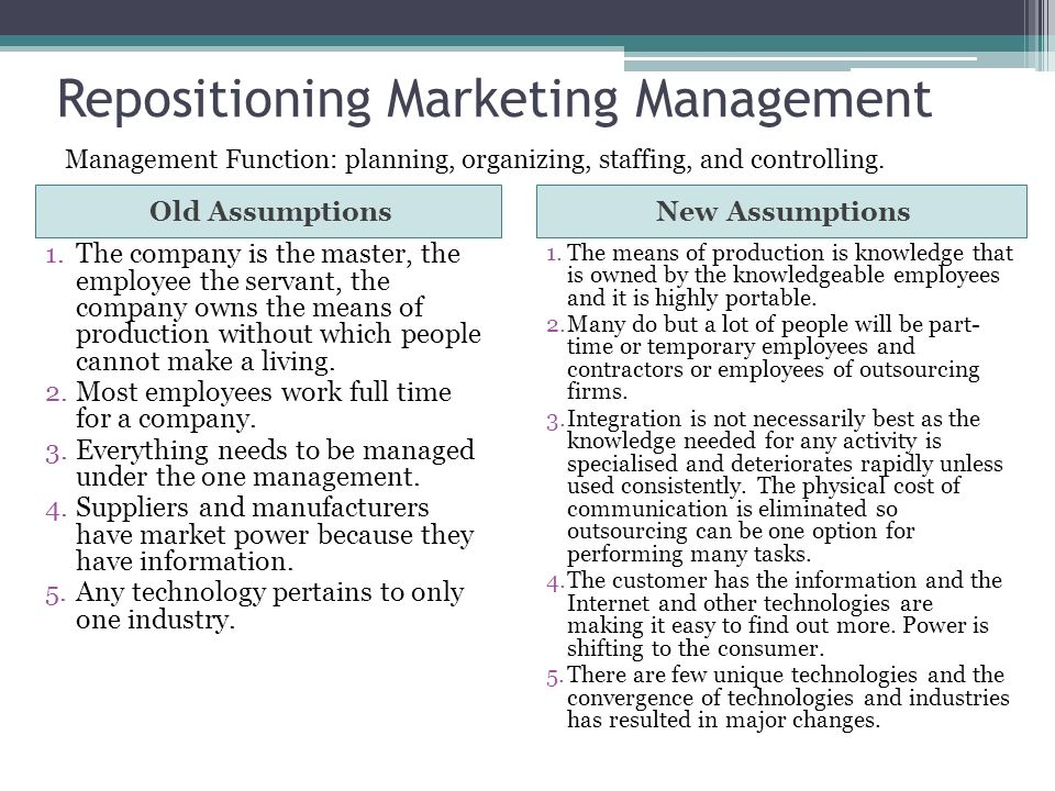 Repositioning Marketing Management Old AssumptionsNew Assumptions 1.The company is the master, the employee the servant, the company owns the means of production without which people cannot make a living.