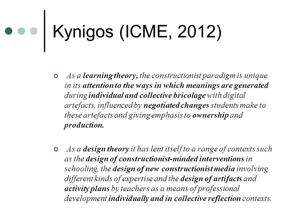 Kynigos (ICME, 2012) As a learning theory, the constructionist paradigm is unique in its attention to the ways in which meanings are generated during individual and collective bricolage with digital artefacts, influenced by negotiated changes students make to these artefacts and giving emphasis to ownership and production.