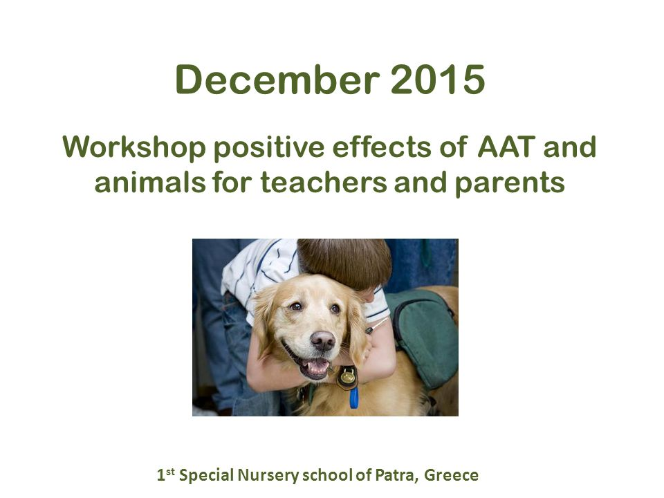 Workshop positive effects of AAT and animals for teachers and parents December st Special Nursery school of Patra, Greece