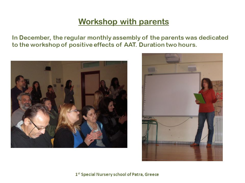 Workshop with parents 1 st Special Nursery school of Patra, Greece In December, the regular monthly assembly of the parents was dedicated to the workshop of positive effects of AAT.