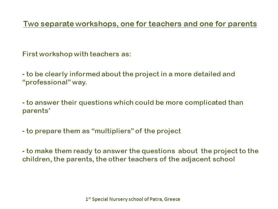 Two separate workshops, one for teachers and one for parents 1 st Special Nursery school of Patra, Greece First workshop with teachers as: - to be clearly informed about the project in a more detailed and professional way.