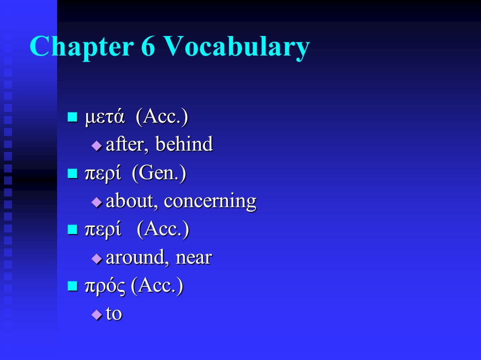 Chapter 6 Vocabulary μετά (Acc.) μετά (Acc.)  after, behind περί (Gen.) περί (Gen.)  about, concerning περί (Acc.) περί (Acc.)  around, near πρός (Acc.) πρός (Acc.)  to