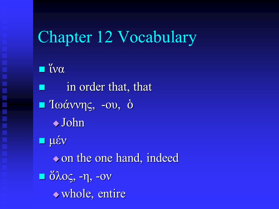 Chapter 12 Vocabulary ἵ να ἵ να in order that, that in order that, that Ἰ ωάννης, -ου, ὁ Ἰ ωάννης, -ου, ὁ  John μέν μέν  on the one hand, indeed ὅ λος, -η, -ον ὅ λος, -η, -ον  whole, entire