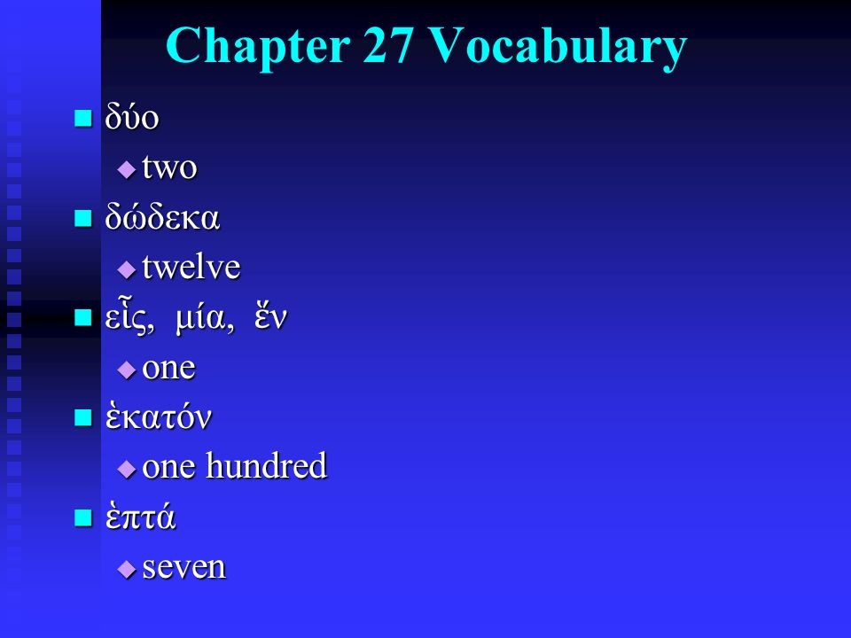 Chapter 27 Vocabulary δύο δύο  two δώδεκα δώδεκα  twelve ε ἷ ς, μία, ἕ ν ε ἷ ς, μία, ἕ ν  one ἑ κατόν ἑ κατόν  one hundred ἑ πτά ἑ πτά  seven